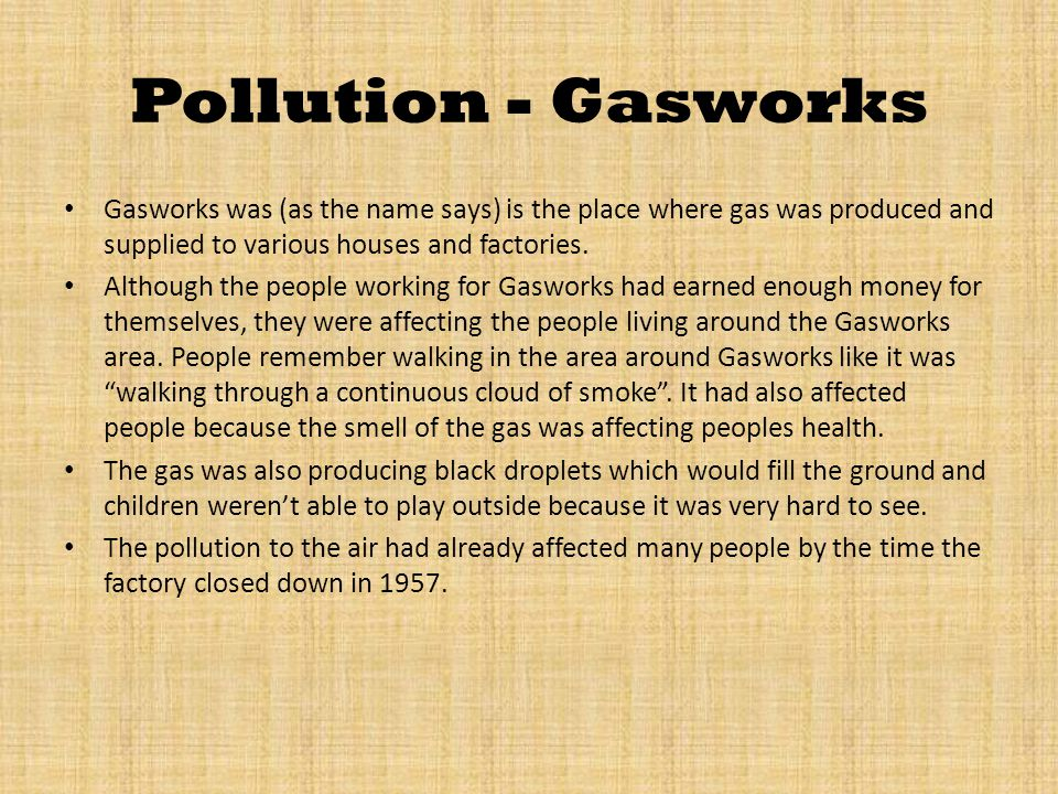 Pollution - Gasworks Gasworks was (as the name says) is the place where gas was produced and supplied to various houses and factories.
