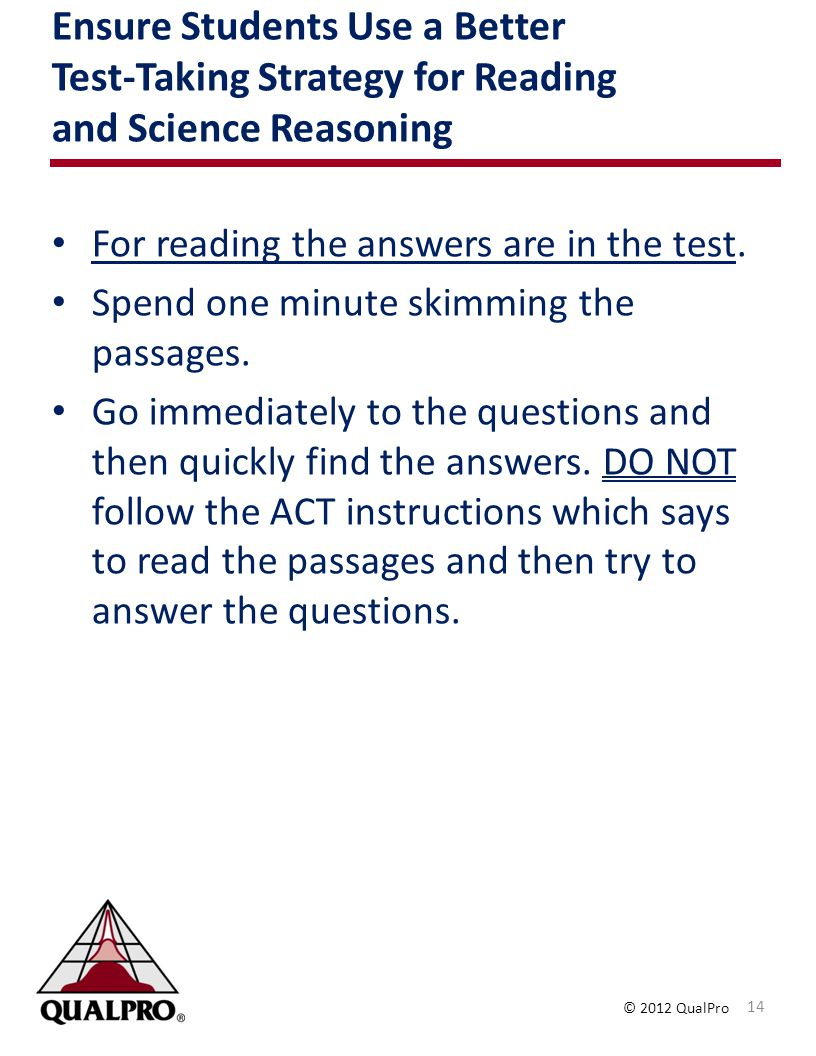 © 2012 QualPro Ensure Students Use a Better Test-Taking Strategy for Reading and Science Reasoning For reading the answers are in the test. Spend one