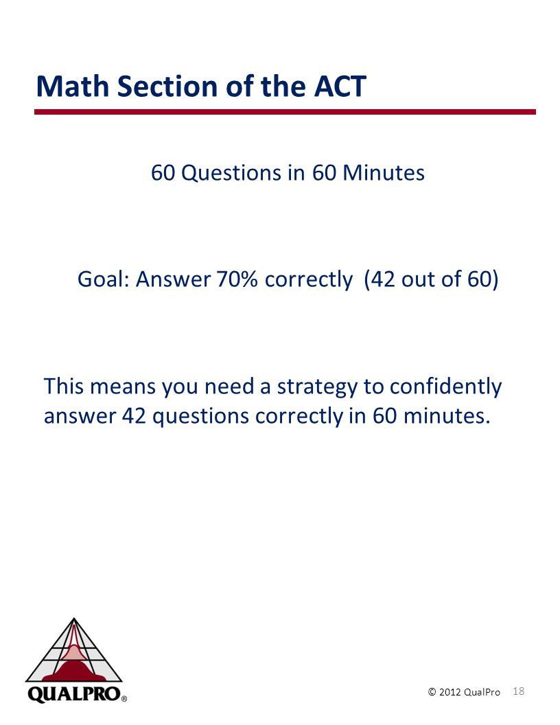© 2012 QualPro Math Section of the ACT 18 60 Questions in 60 Minutes Goal: Answer 70% correctly (42 out of 60) This means you need a strategy to confidently answer 42 questions correctly in 60 minutes.