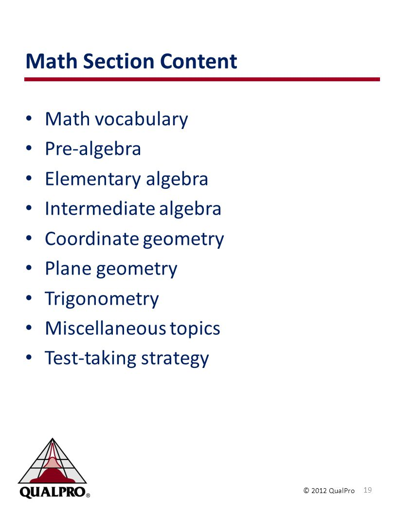 © 2012 QualPro Math Section Content Math vocabulary Pre-algebra Elementary algebra Intermediate algebra Coordinate geometry Plane geometry Trigonometr
