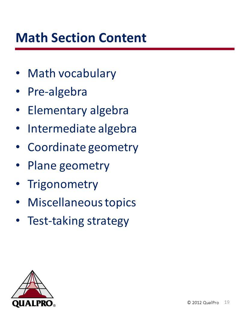 © 2012 QualPro Math Section Content Math vocabulary Pre-algebra Elementary algebra Intermediate algebra Coordinate geometry Plane geometry Trigonometry Miscellaneous topics Test-taking strategy 19