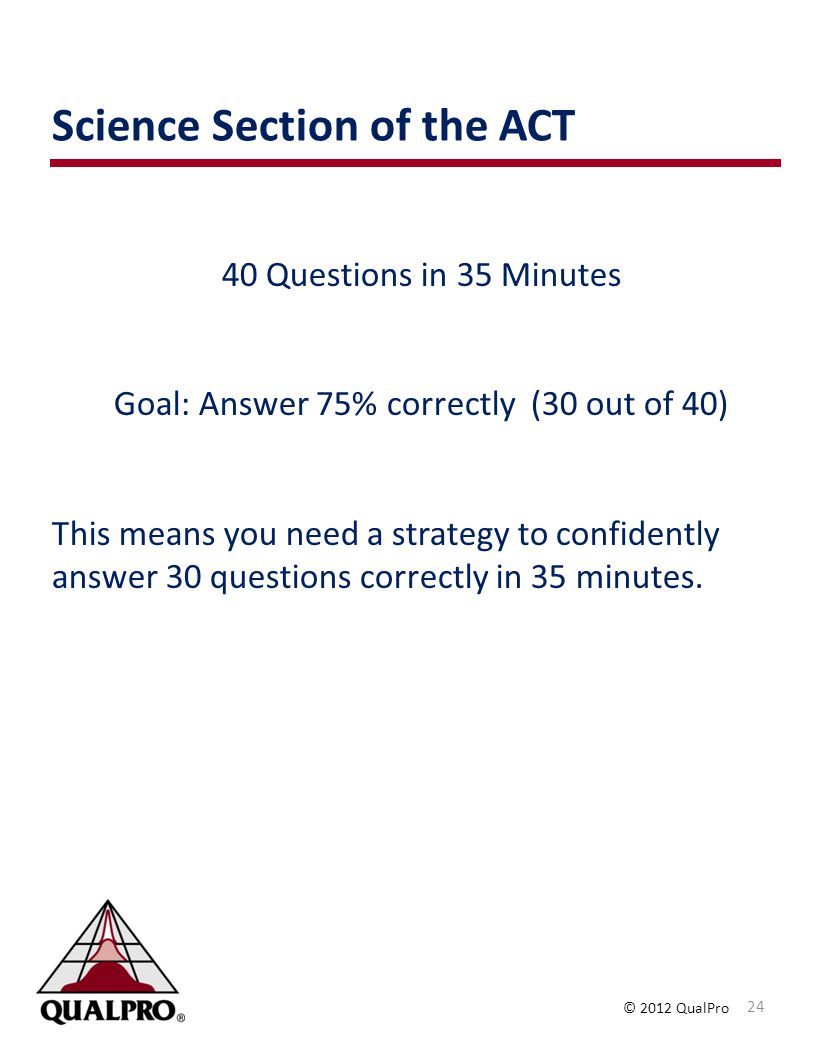 © 2012 QualPro Science Section of the ACT 24 40 Questions in 35 Minutes Goal: Answer 75% correctly (30 out of 40) This means you need a strategy to confidently answer 30 questions correctly in 35 minutes.