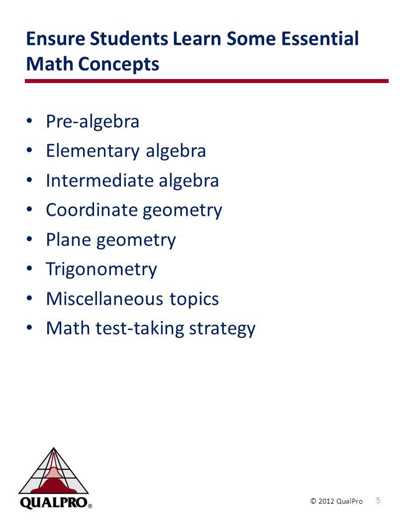 © 2012 QualPro Ensure Students Learn Some Essential Math Concepts Pre-algebra Elementary algebra Intermediate algebra Coordinate geometry Plane geometry Trigonometry Miscellaneous topics Math test-taking strategy 5