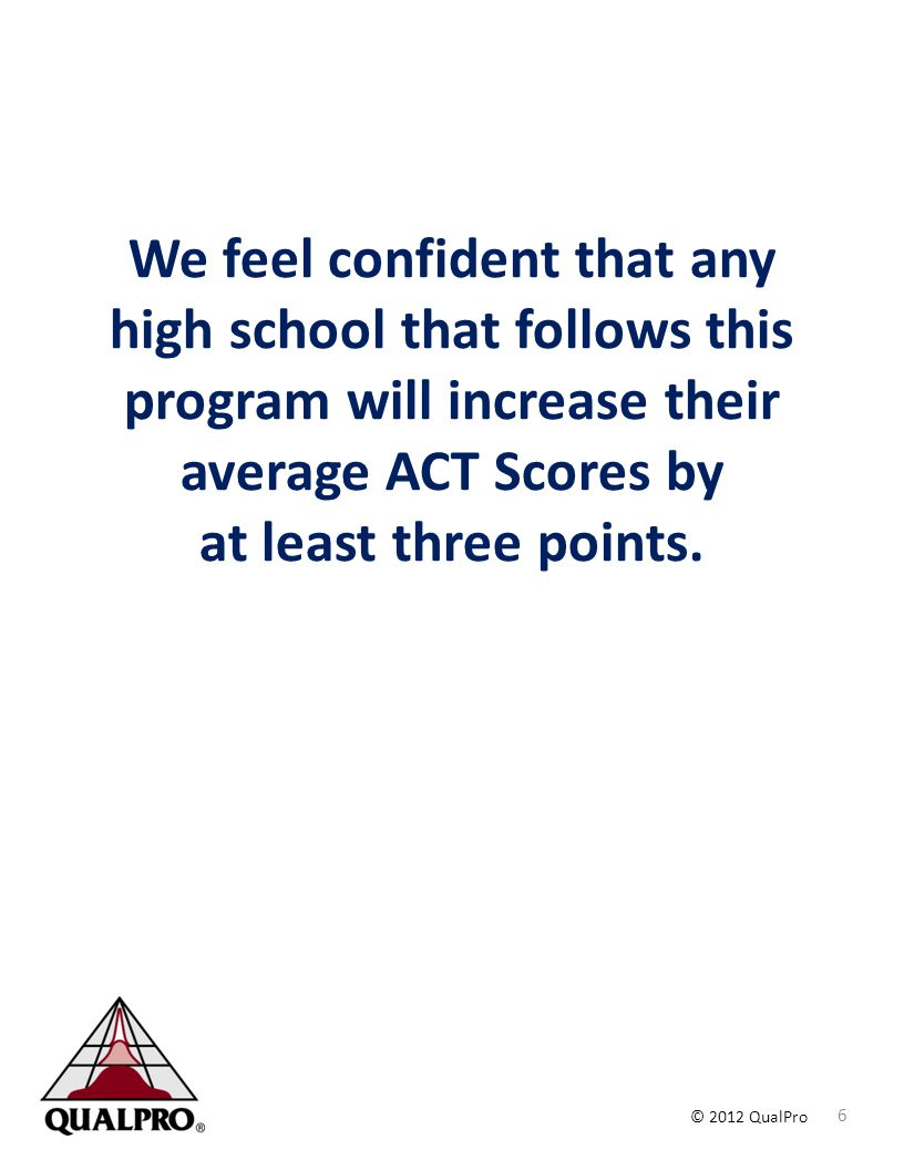 © 2012 QualPro We feel confident that any high school that follows this program will increase their average ACT Scores by at least three points. 6