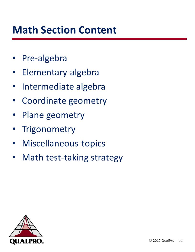 © 2012 QualPro Math Section Content Pre-algebra Elementary algebra Intermediate algebra Coordinate geometry Plane geometry Trigonometry Miscellaneous
