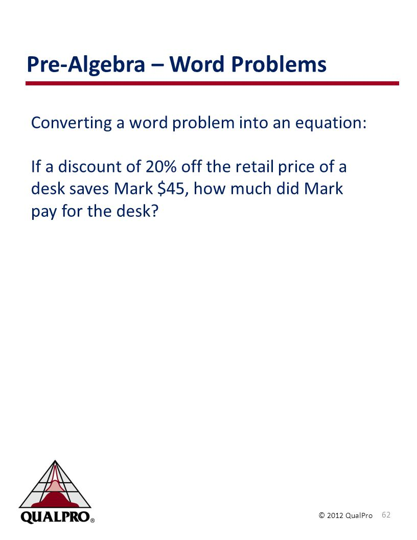 © 2012 QualPro Converting a word problem into an equation: If a discount of 20% off the retail price of a desk saves Mark $45, how much did Mark pay f