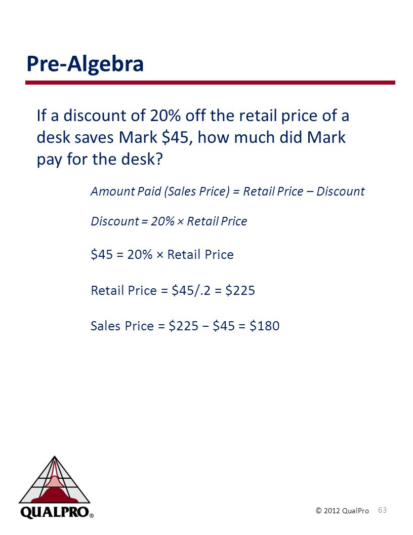 © 2012 QualPro If a discount of 20% off the retail price of a desk saves Mark $45, how much did Mark pay for the desk? Amount Paid (Sales Price) = Ret