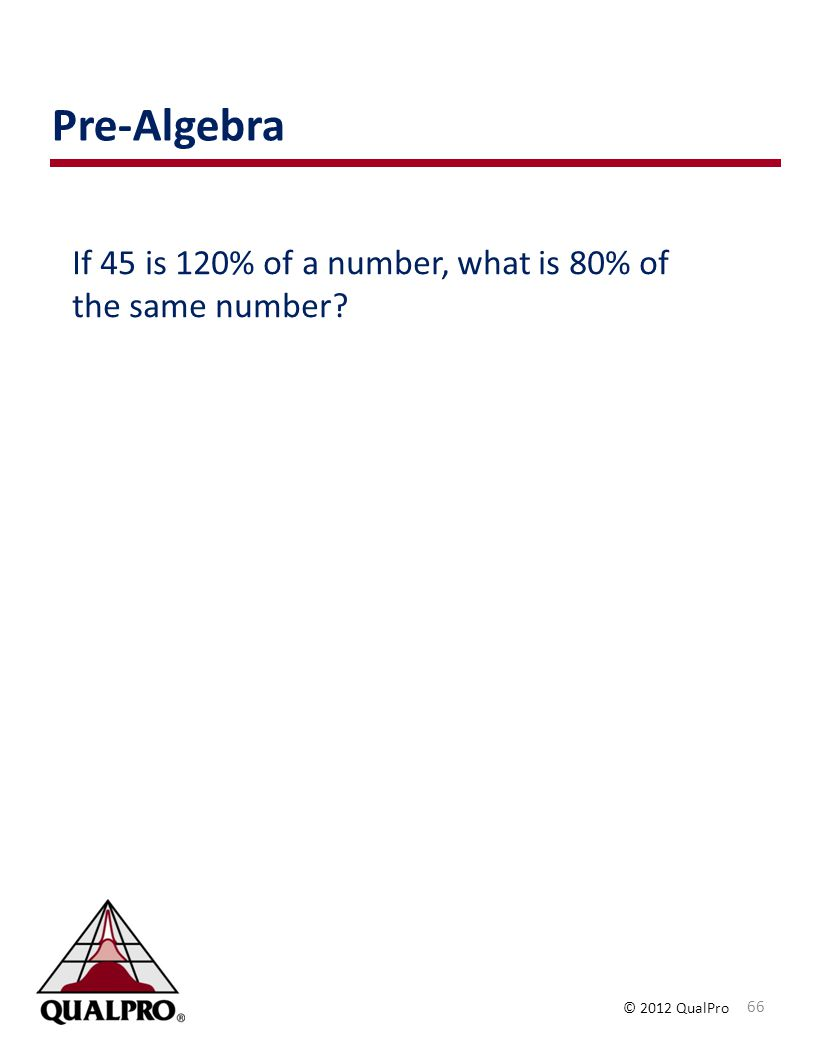 © 2012 QualPro If 45 is 120% of a number, what is 80% of the same number? Pre-Algebra 66