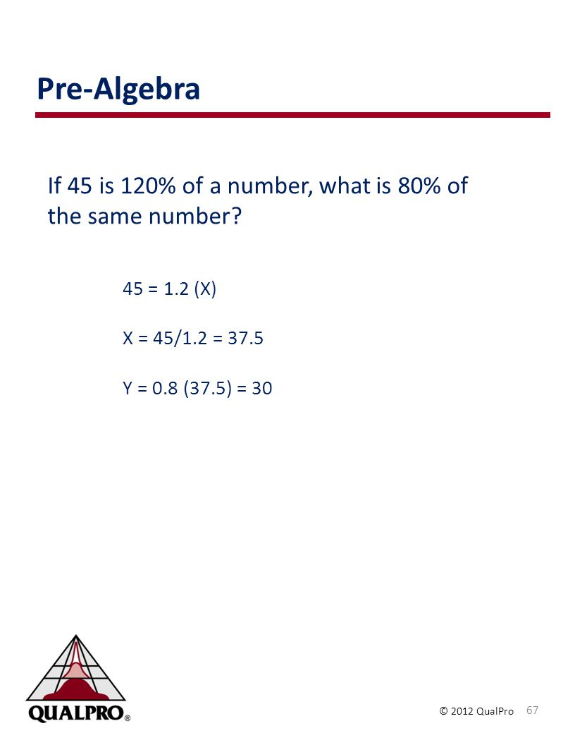 © 2012 QualPro If 45 is 120% of a number, what is 80% of the same number? 45 = 1.2 (X) X = 45/1.2 = 37.5 Y = 0.8 (37.5) = 30 Pre-Algebra 67