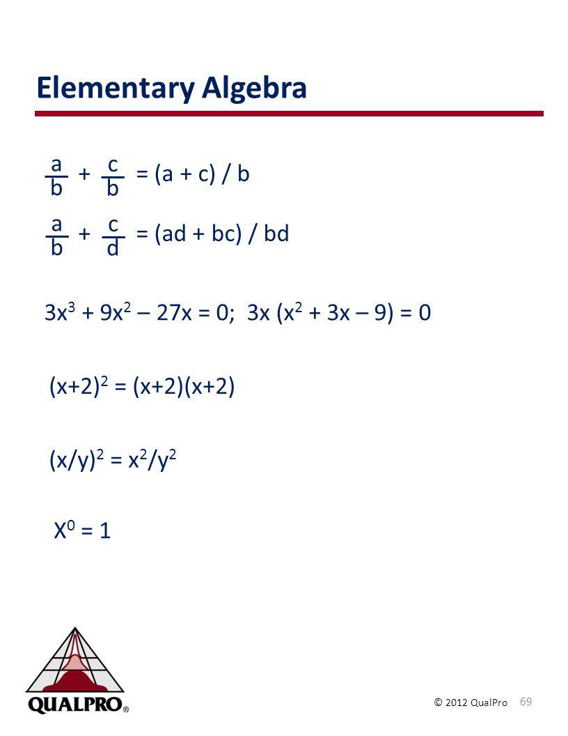 © 2012 QualPro + = (a + c) / b + = (ad + bc) / bd 3x 3 + 9x 2 – 27x = 0; 3x (x 2 + 3x – 9) = 0 (x+2) 2 = (x+2)(x+2) (x/y) 2 = x 2 /y 2 X 0 = 1 Elementary Algebra 69 a b c b a b c d