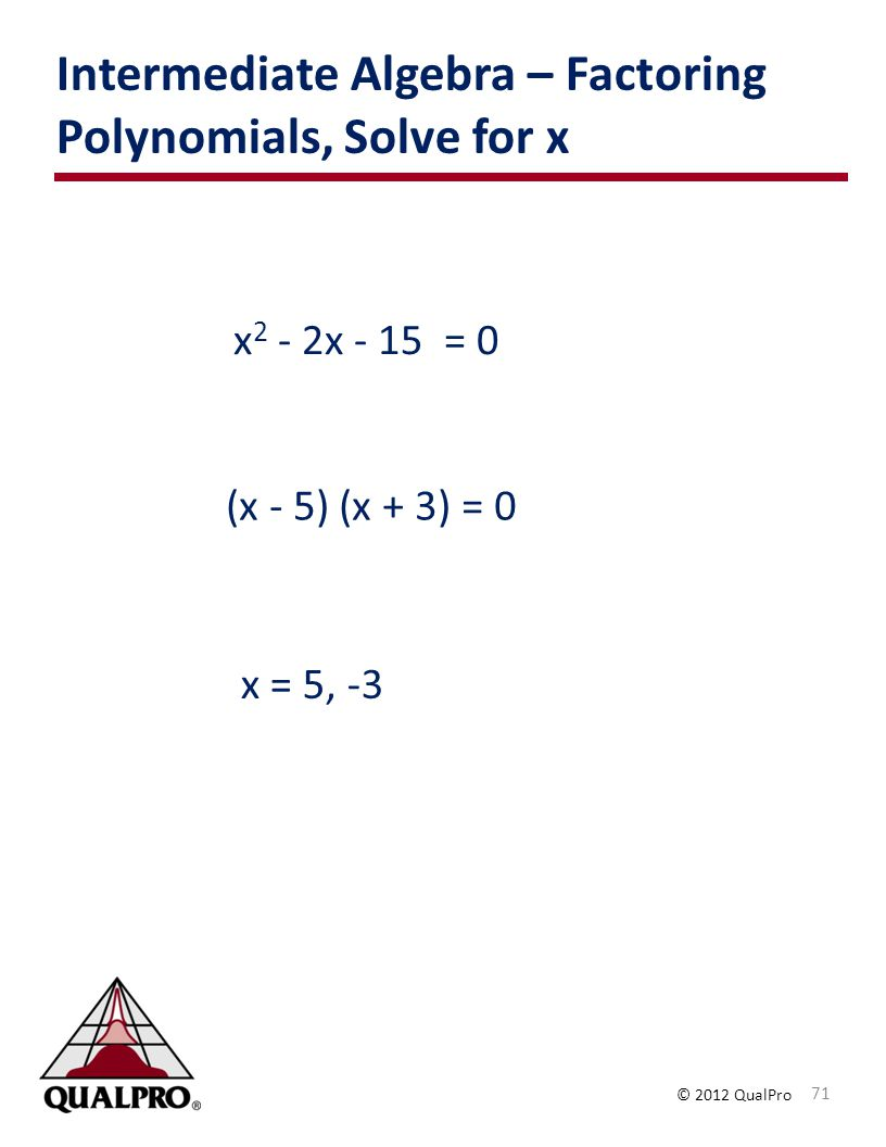 © 2012 QualPro Intermediate Algebra – Factoring Polynomials, Solve for x 71 x 2 - 2x - 15 = 0 (x - 5) (x + 3) = 0 x = 5, -3