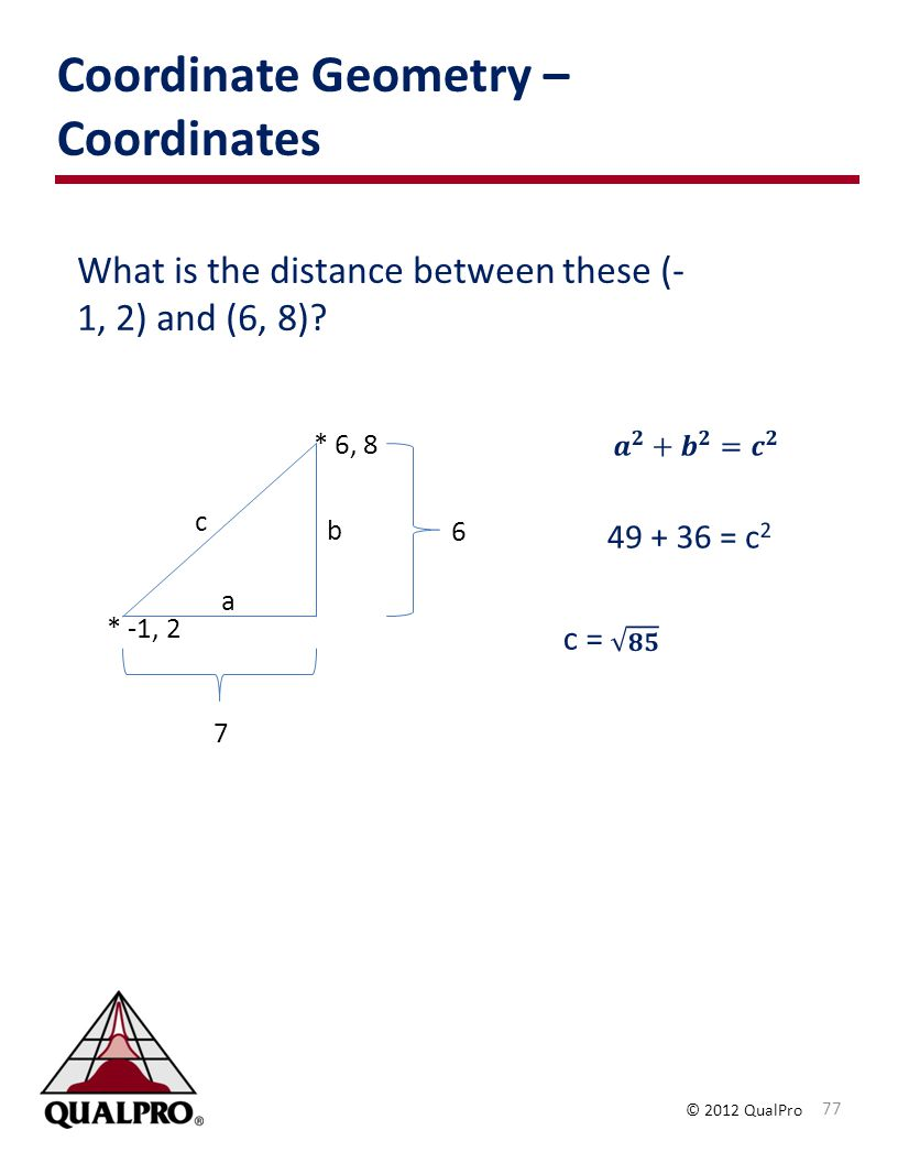 © 2012 QualPro Coordinate Geometry – Coordinates 77 What is the distance between these (- 1, 2) and (6, 8).