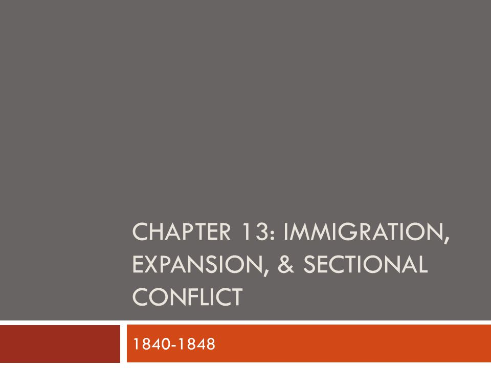 CHAPTER 13: IMMIGRATION, EXPANSION, & SECTIONAL CONFLICT 1840-1848
