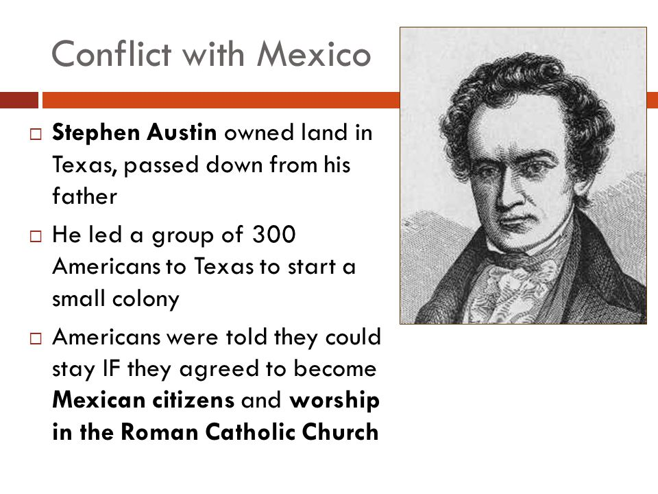Conflict with Mexico Stephen Austin owned land in Texas, passed down from his father He led a group of 300 Americans to Texas to start a small colony