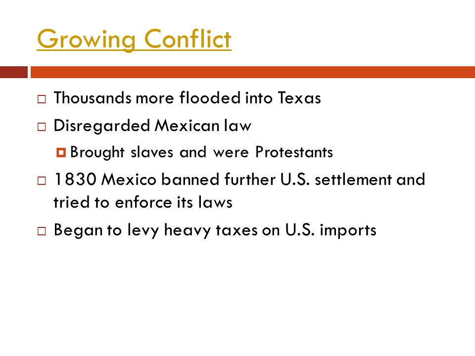 Growing Conflict Thousands more flooded into Texas Disregarded Mexican law Brought slaves and were Protestants 1830 Mexico banned further U.S. settlem