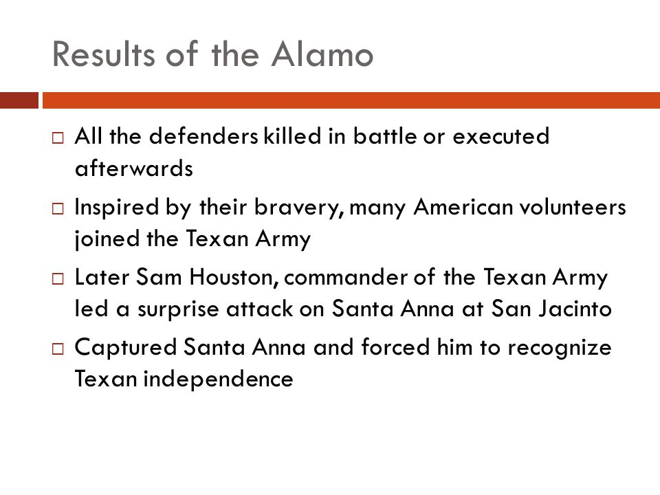 Results of the Alamo All the defenders killed in battle or executed afterwards Inspired by their bravery, many American volunteers joined the Texan Ar