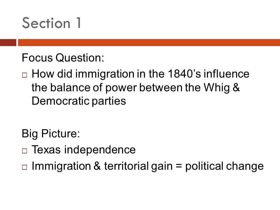 Section 1 Focus Question: How did immigration in the 1840s influence the balance of power between the Whig & Democratic parties Big Picture: Texas ind