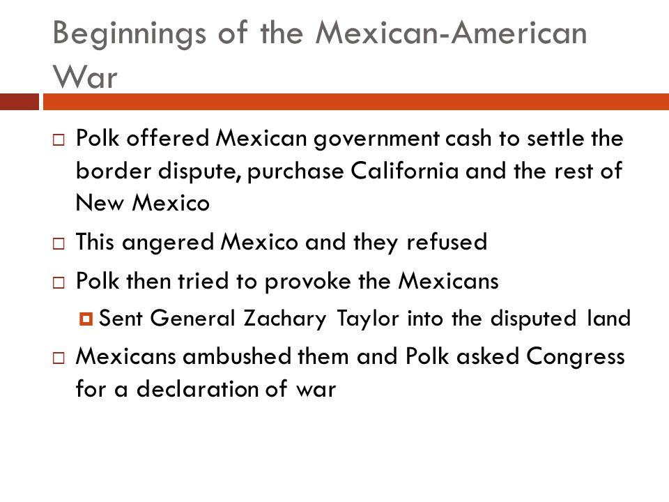 Beginnings of the Mexican-American War Polk offered Mexican government cash to settle the border dispute, purchase California and the rest of New Mexi
