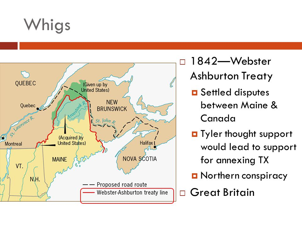 Whigs 1842Webster Ashburton Treaty Settled disputes between Maine & Canada Tyler thought support would lead to support for annexing TX Northern conspi