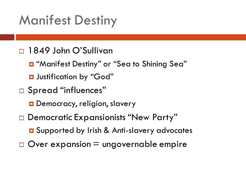 Manifest Destiny 1849 John OSullivan Manifest Destiny or Sea to Shining Sea Justification by God Spread influences Democracy, religion, slavery Democr