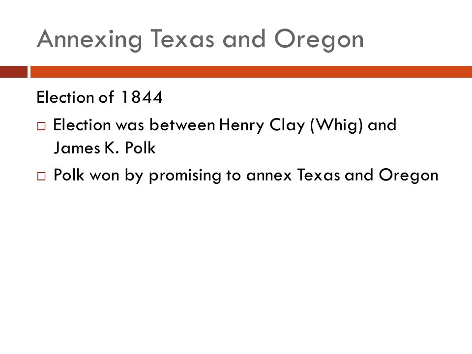 Annexing Texas and Oregon Election of 1844 Election was between Henry Clay (Whig) and James K. Polk Polk won by promising to annex Texas and Oregon