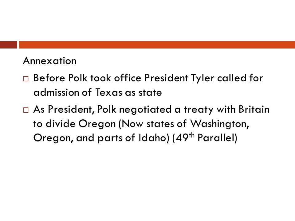 Annexation Before Polk took office President Tyler called for admission of Texas as state As President, Polk negotiated a treaty with Britain to divid