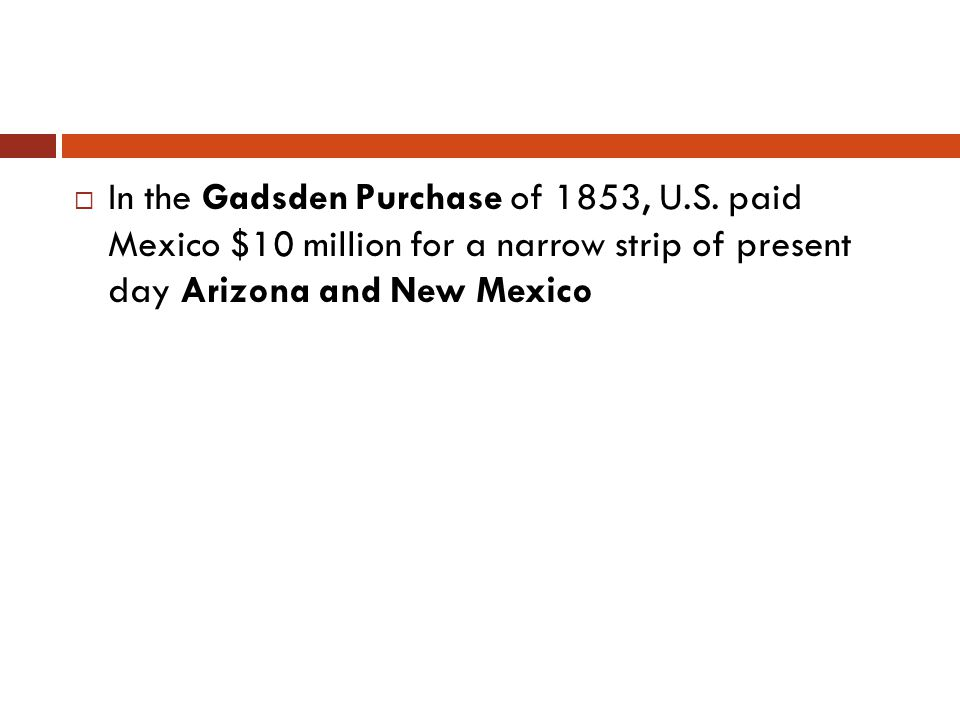 In the Gadsden Purchase of 1853, U.S. paid Mexico $10 million for a narrow strip of present day Arizona and New Mexico