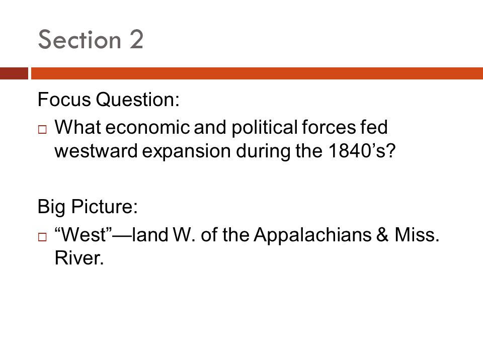 Section 2 Focus Question: What economic and political forces fed westward expansion during the 1840s? Big Picture: Westland W. of the Appalachians & M