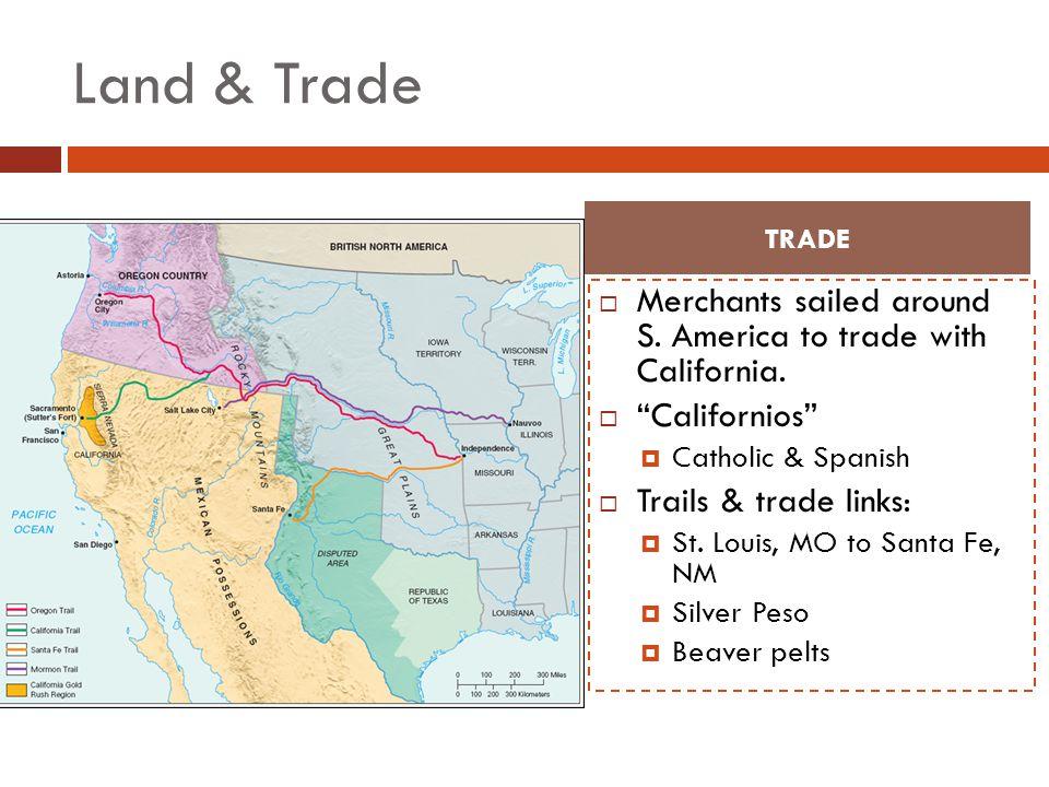 Land & Trade Merchants sailed around S. America to trade with California. Californios Catholic & Spanish Trails & trade links: St. Louis, MO to Santa