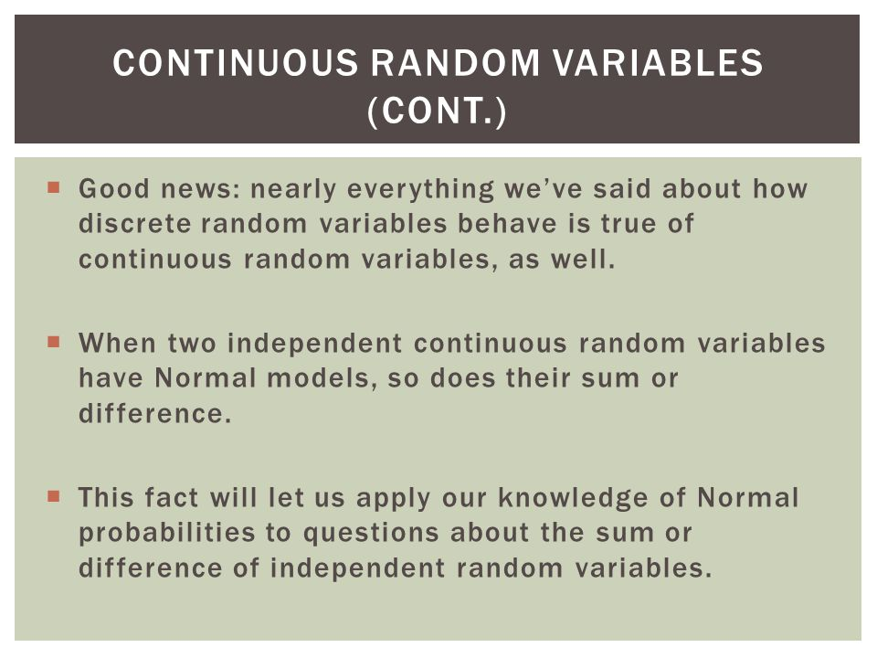 Good news: nearly everything weve said about how discrete random variables behave is true of continuous random variables, as well.