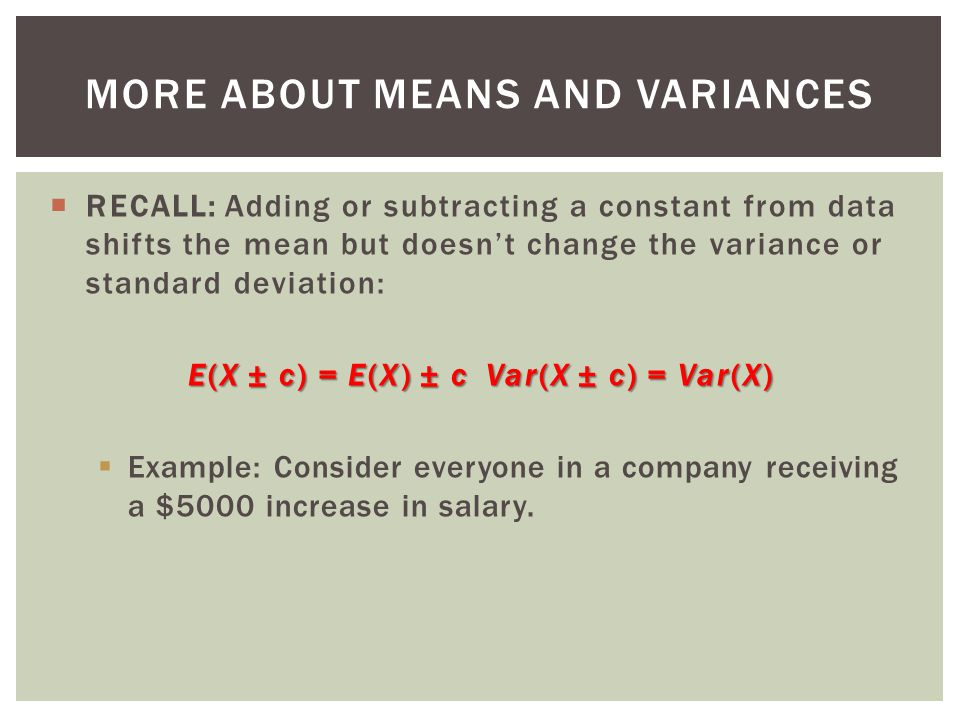 RECALL: Adding or subtracting a constant from data shifts the mean but doesnt change the variance or standard deviation: E(X ± c) = E(X) ± c Var(X ± c) = Var(X) Example: Consider everyone in a company receiving a $5000 increase in salary.