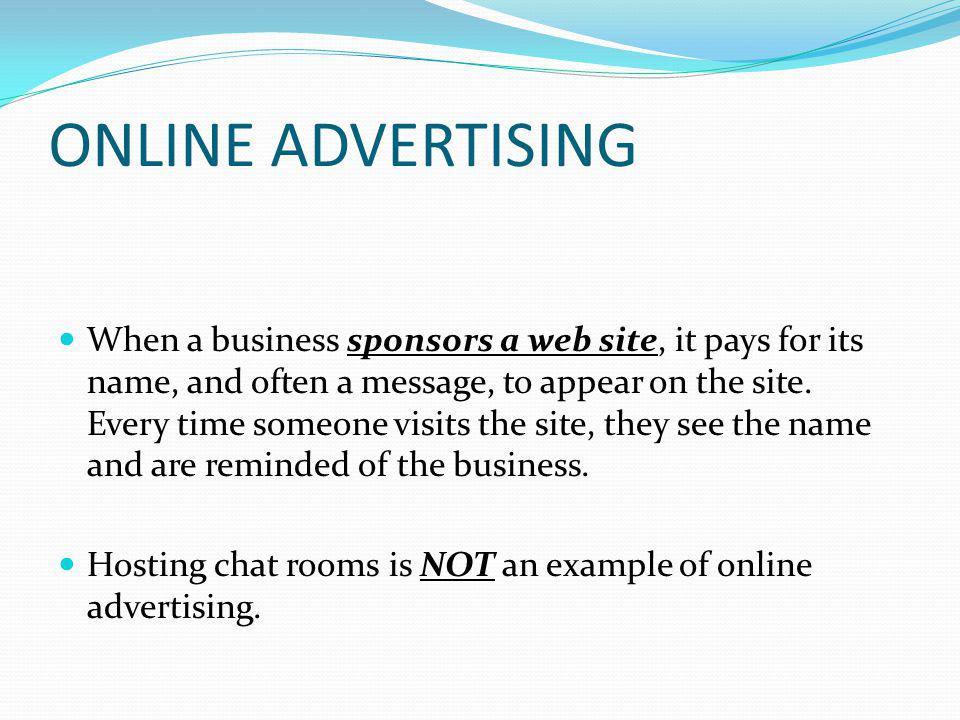 ONLINE ADVERTISING When a business sponsors a web site, it pays for its name, and often a message, to appear on the site.