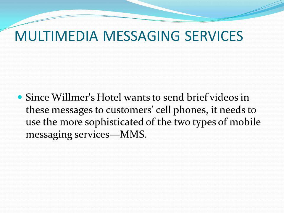 MULTIMEDIA MESSAGING SERVICES Since Willmer s Hotel wants to send brief videos in these messages to customers cell phones, it needs to use the more sophisticated of the two types of mobile messaging servicesMMS.