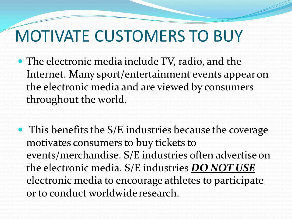 MOTIVATE CUSTOMERS TO BUY The electronic media include TV, radio, and the Internet.
