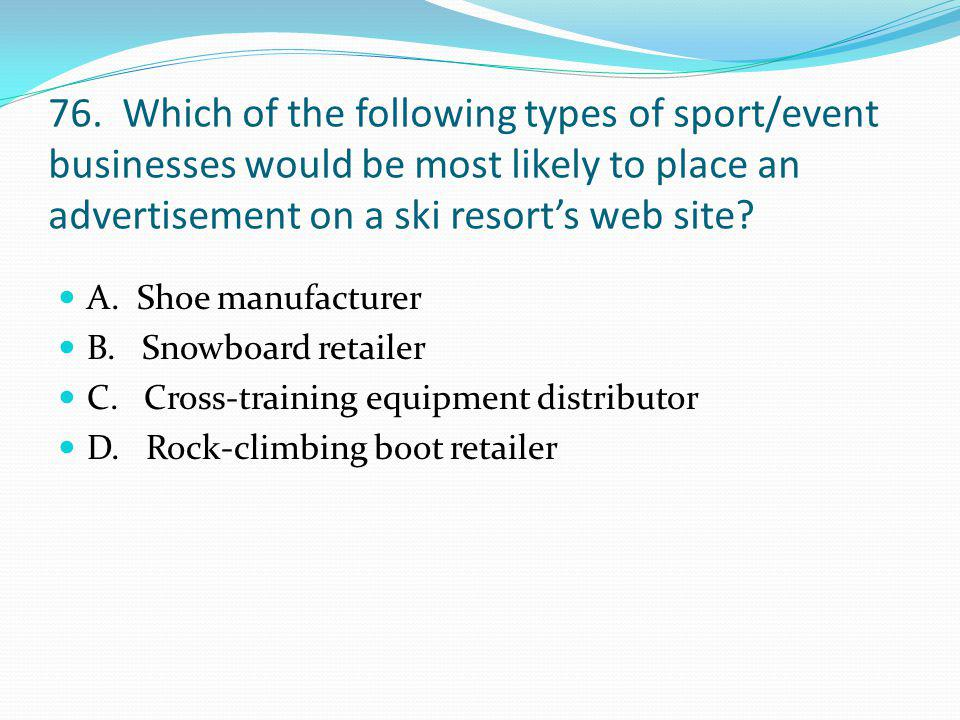 76. Which of the following types of sport/event businesses would be most likely to place an advertisement on a ski resorts web site? A. Shoe manufactu