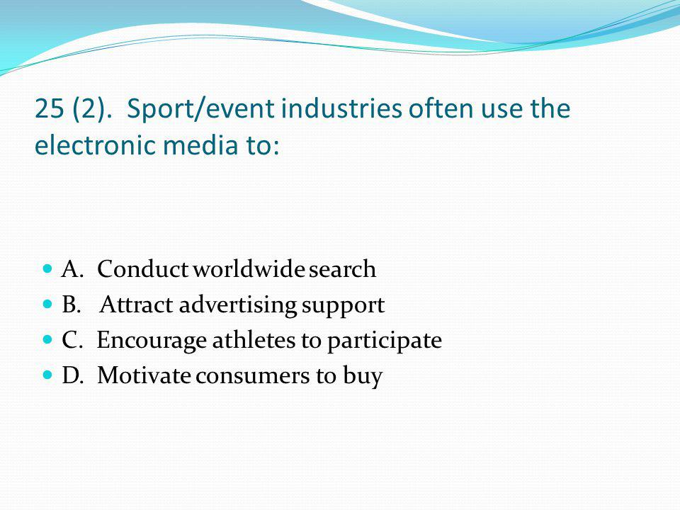 25 (2).Sport/event industries often use the electronic media to: A.