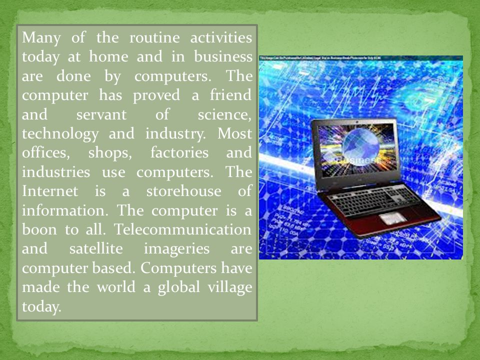 Many of the routine activities today at home and in business are done by computers. The computer has proved a friend and servant of science, technolog