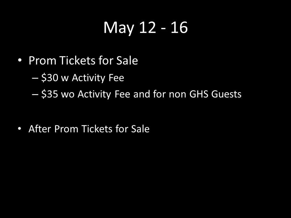 May 12 - 16 Prom Tickets for Sale – $30 w Activity Fee – $35 wo Activity Fee and for non GHS Guests After Prom Tickets for Sale