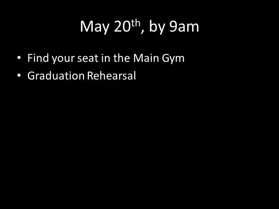 May 20 th, by 9am Find your seat in the Main Gym Graduation Rehearsal