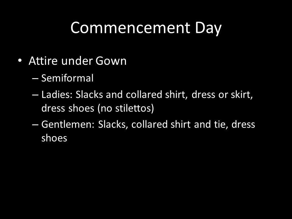 Commencement Day Attire under Gown – Semiformal – Ladies: Slacks and collared shirt, dress or skirt, dress shoes (no stilettos) – Gentlemen: Slacks, collared shirt and tie, dress shoes