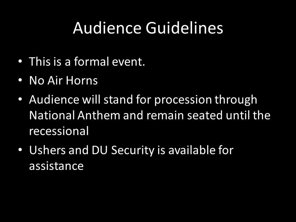 Audience Guidelines This is a formal event. No Air Horns Audience will stand for procession through National Anthem and remain seated until the recess