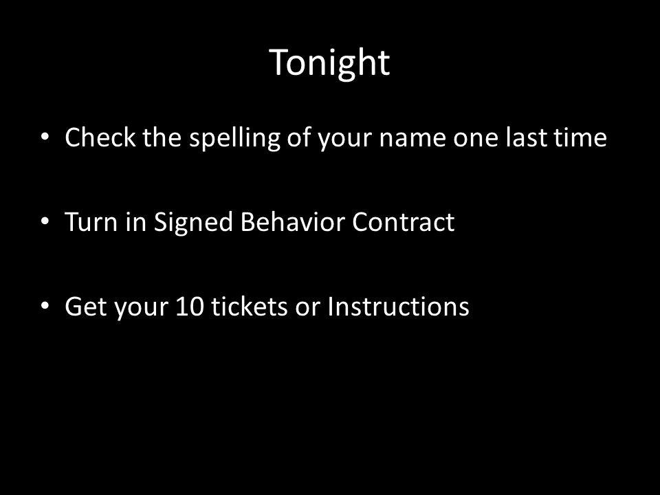 Tonight Check the spelling of your name one last time Turn in Signed Behavior Contract Get your 10 tickets or Instructions