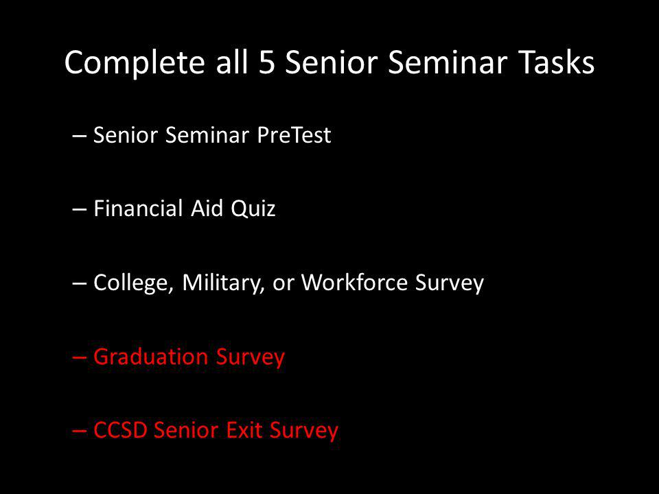 Complete all 5 Senior Seminar Tasks – Senior Seminar PreTest – Financial Aid Quiz – College, Military, or Workforce Survey – Graduation Survey – CCSD Senior Exit Survey