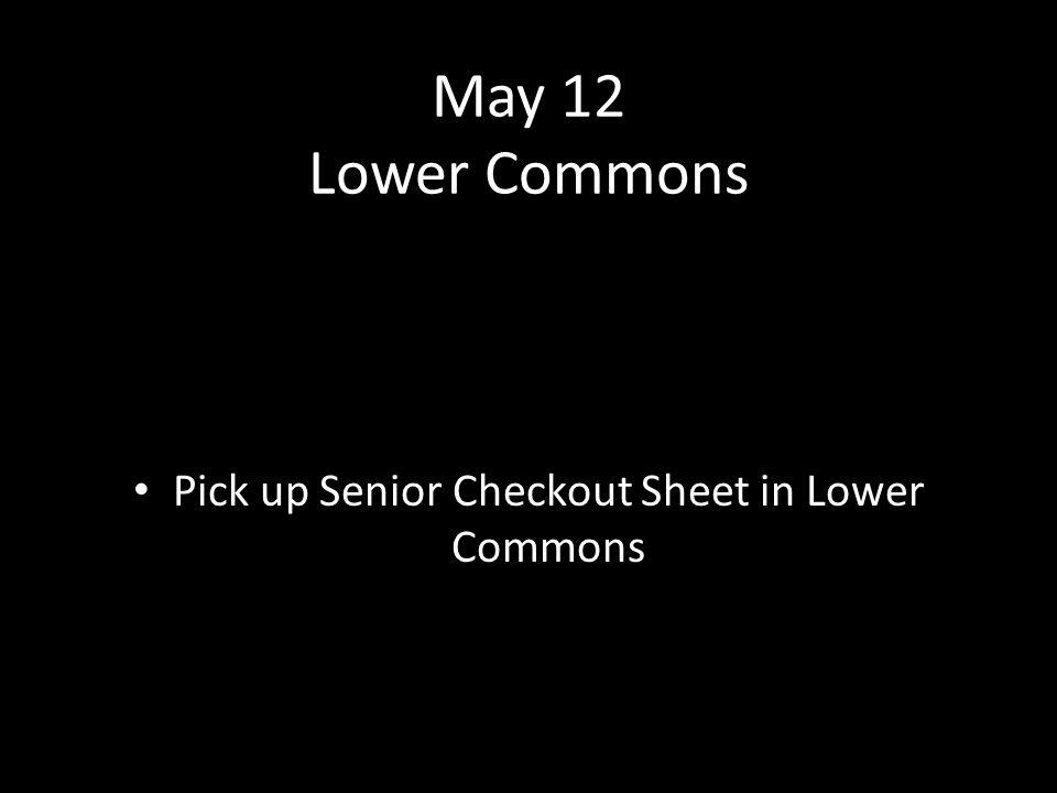 May 12 Lower Commons Pick up Senior Checkout Sheet in Lower Commons