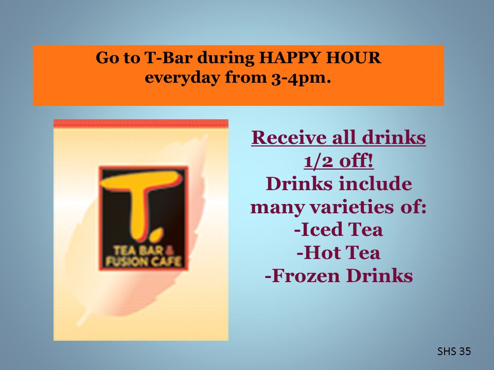 Go to T-Bar during HAPPY HOUR everyday from 3-4pm.