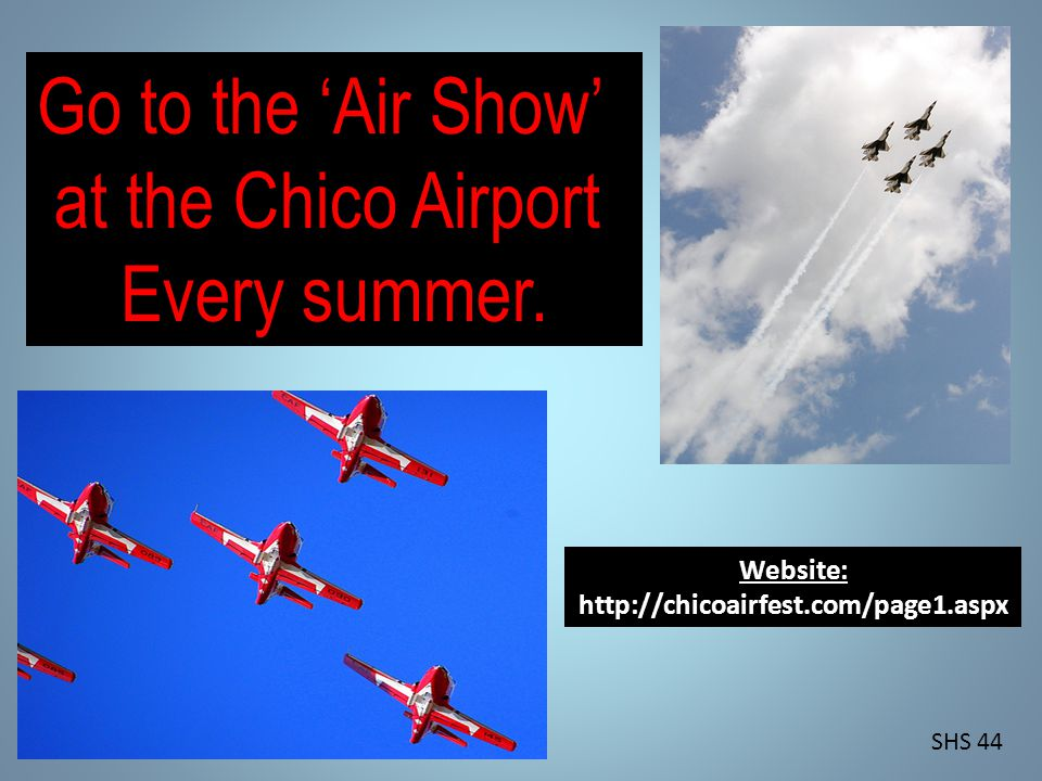 Go to the Air Show at the Chico Airport Every summer.