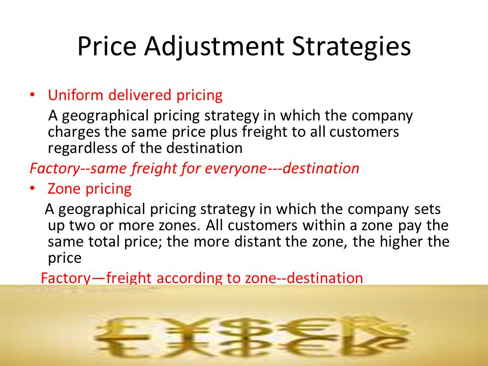Price Adjustment Strategies Uniform delivered pricing A geographical pricing strategy in which the company charges the same price plus freight to all
