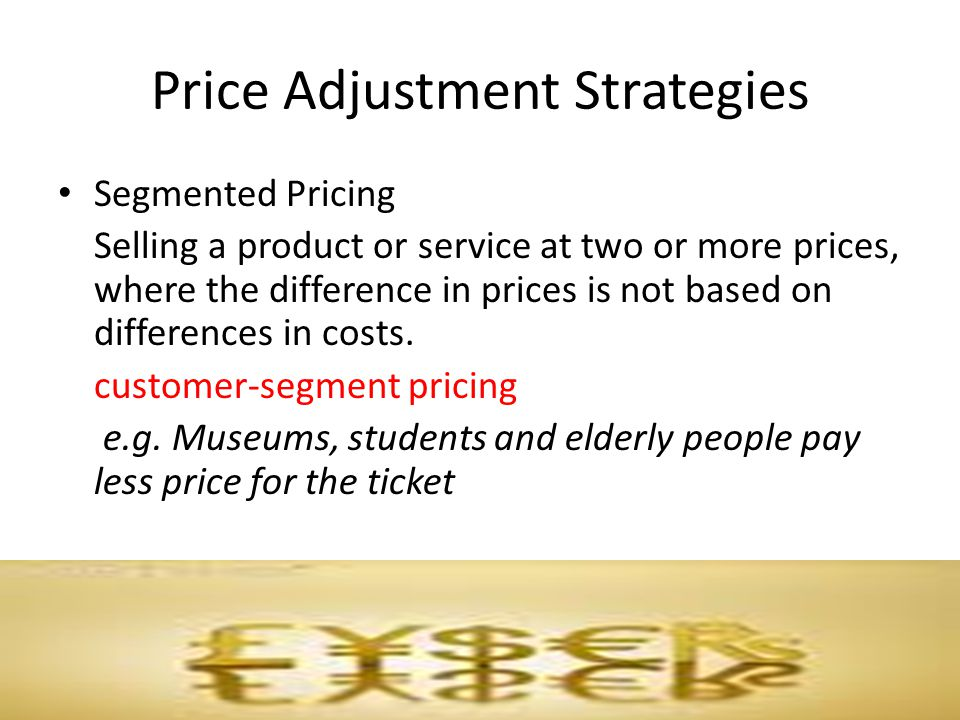 Price Adjustment Strategies Segmented Pricing Selling a product or service at two or more prices, where the difference in prices is not based on diffe