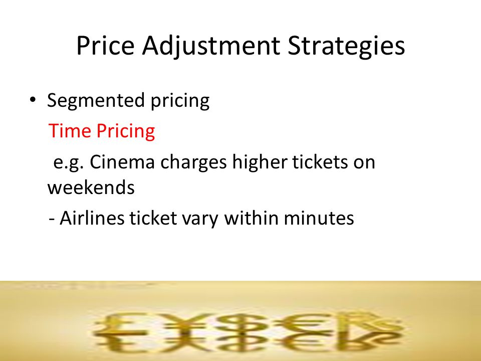 Price Adjustment Strategies Segmented pricing Time Pricing e.g. Cinema charges higher tickets on weekends - Airlines ticket vary within minutes