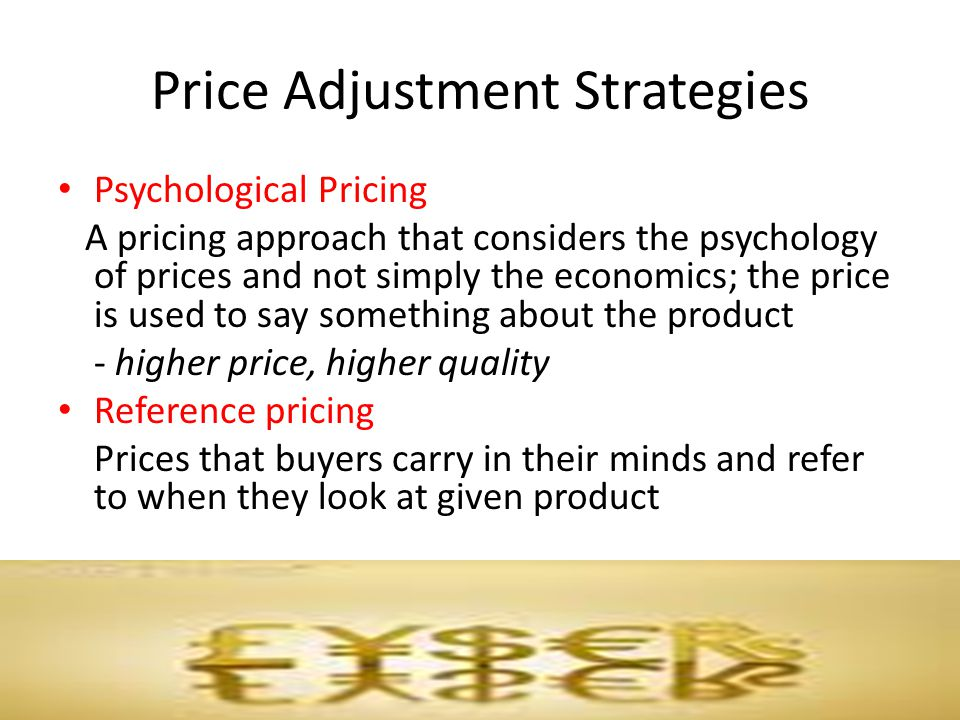 Price Adjustment Strategies Psychological Pricing A pricing approach that considers the psychology of prices and not simply the economics; the price i